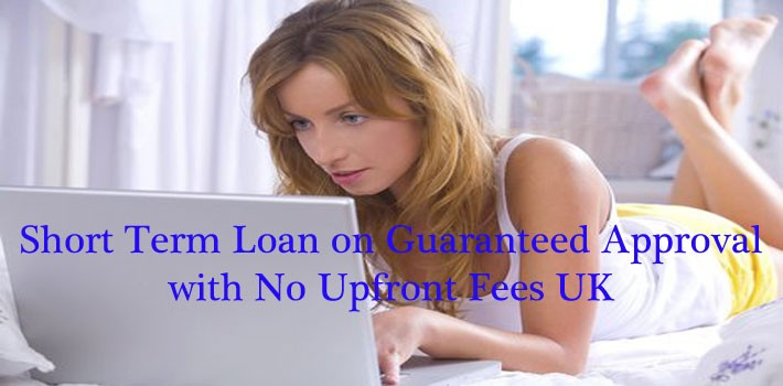 Short Term Loan on Guaranteed Approval with No Upfront Fees UK