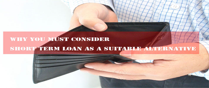 Why You Must Consider Short Term Loan as a Suitable Alternative?